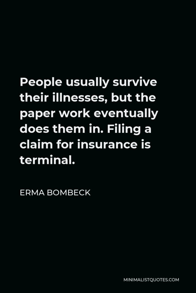 Erma Bombeck Quote - People usually survive their illnesses, but the paper work eventually does them in. Filing a claim for insurance is terminal.