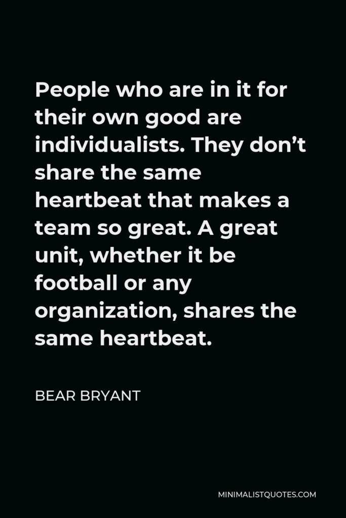 Bear Bryant Quote - People who are in it for their own good are individualists. They don't share the same heartbeat that makes a team so great. A great unit, whether it be football or any organization, shares the same heartbeat.