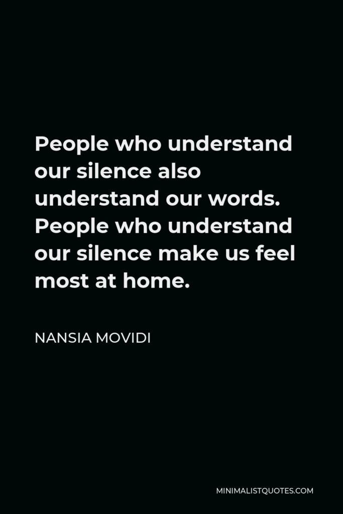 Nansia Movidi Quote - People who understand our silence also understand our words. People who understand our silence make us feel most at home.