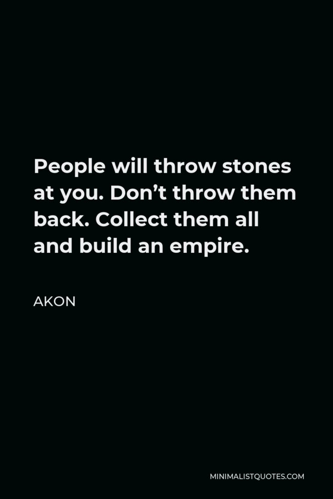 Akon Quote - People will throw stones at you. Don't throw them back. Collect them all and build an empire.