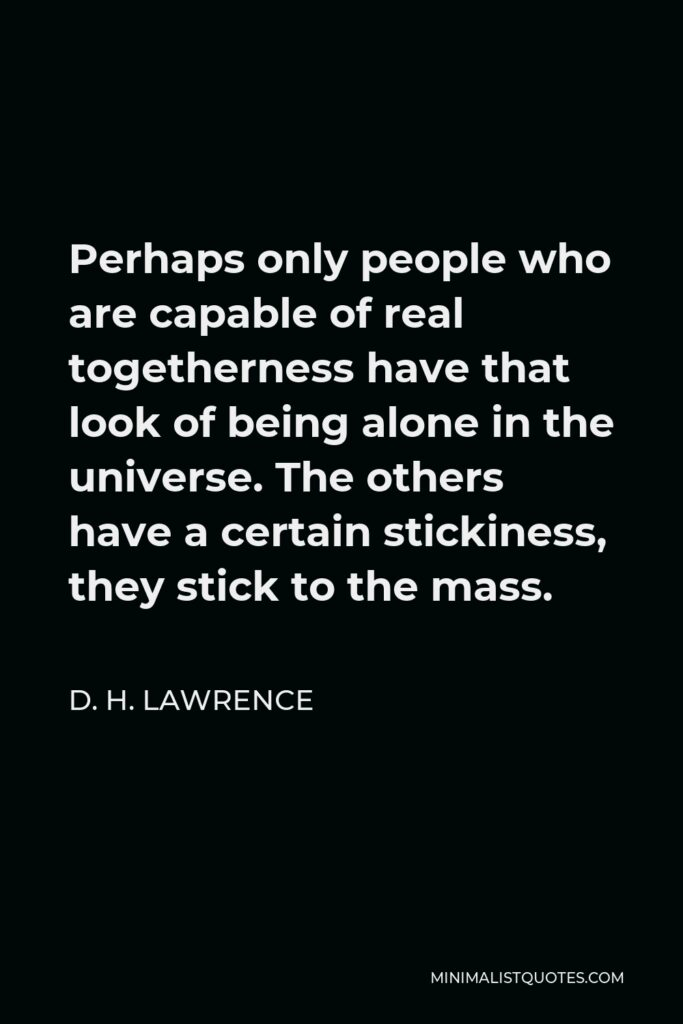 D. H. Lawrence Quote - Perhaps only people who are capable of real togetherness have that look of being alone in the universe. The others have a certain stickiness, they stick to the mass.
