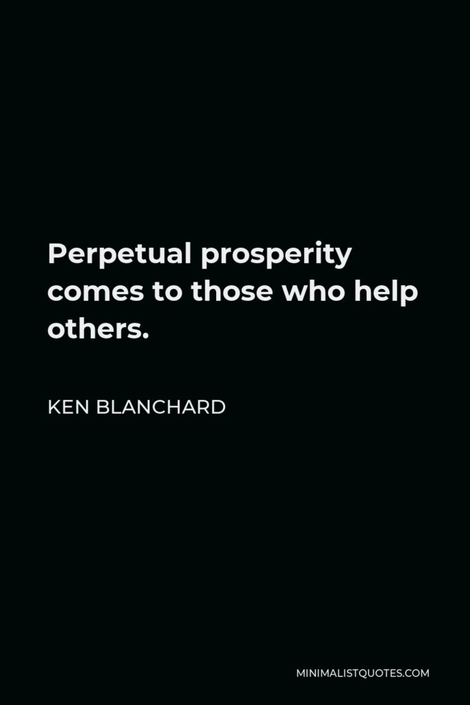 Ken Blanchard Quote - Perpetual prosperity comes to those who help others.