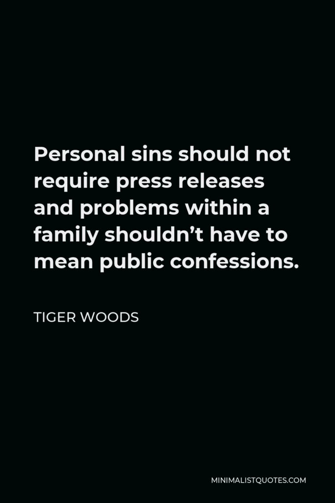Tiger Woods Quote - Personal sins should not require press releases and problems within a family shouldn't have to mean public confessions.