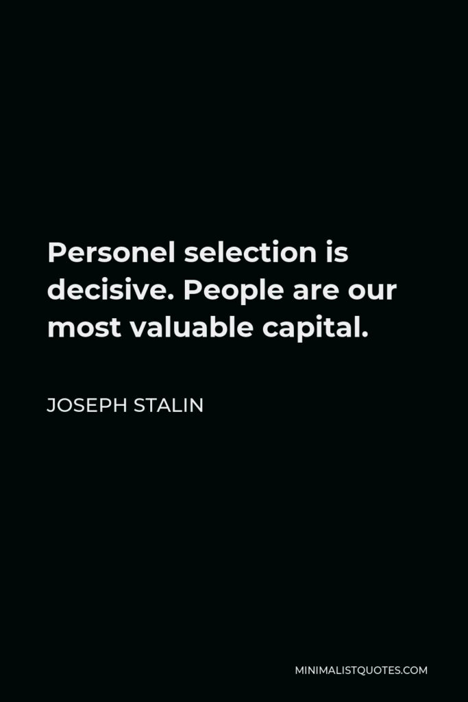 Joseph Stalin Quote - Personel selection is decisive. People are our most valuable capital.