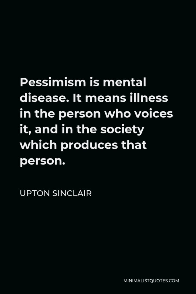 Upton Sinclair Quote - Pessimism is mental disease. It means illness in the person who voices it, and in the society which produces that person.