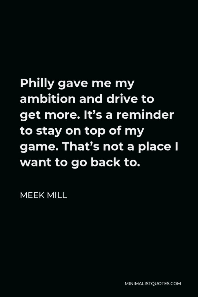 Meek Mill Quote - Philly gave me my ambition and drive to get more. It's a reminder to stay on top of my game. That's not a place I want to go back to.