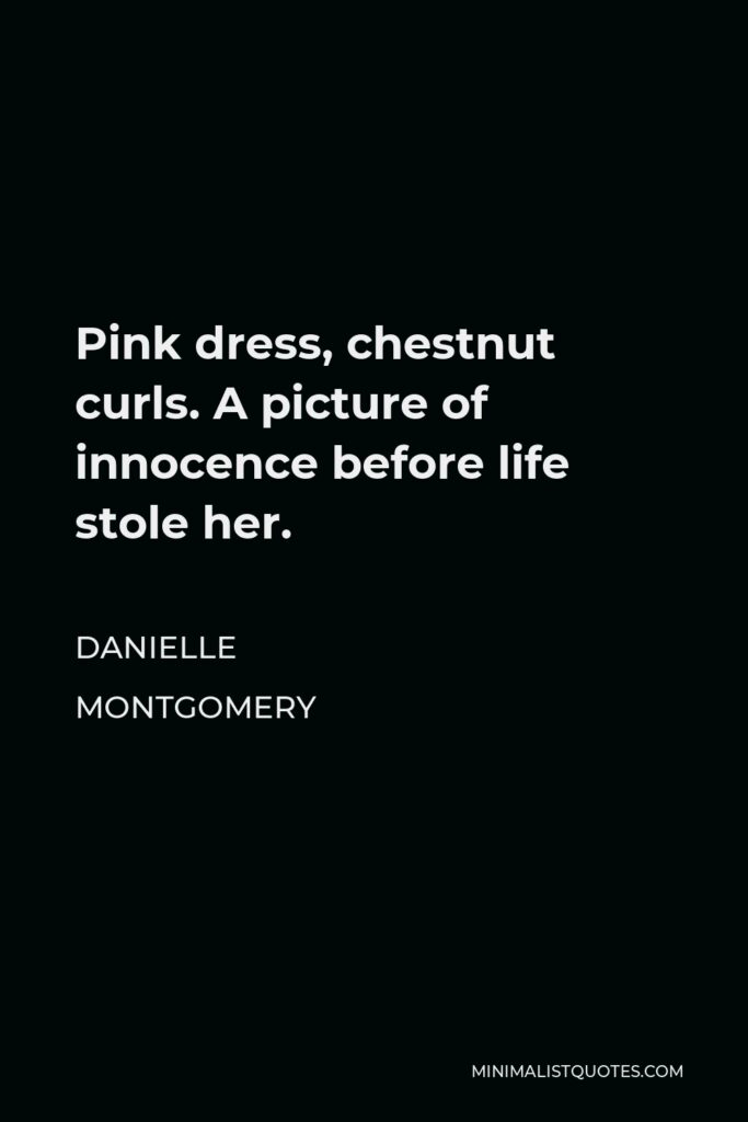 Danielle Montgomery Quote - Pink dress, chestnut curls. A picture of innocence before life stole her.
