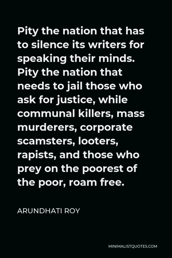 Arundhati Roy Quote - Pity the nation that has to silence its writers for speaking their minds. Pity the nation that needs to jail those who ask for justice, while communal killers, mass murderers, corporate scamsters, looters, rapists, and those who prey on the poorest of the poor, roam free.