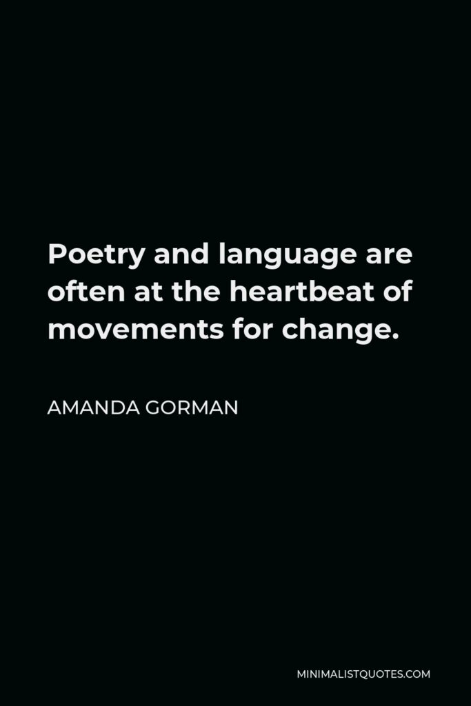 Amanda Gorman Quote - Poetry and language are often at the heartbeat of movements for change.