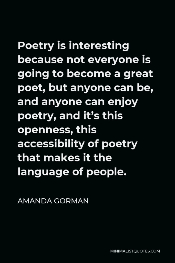 Amanda Gorman Quote - Poetry is interesting because not everyone is going to become a great poet, but anyone can be, and anyone can enjoy poetry, and it's this openness, this accessibility of poetry that makes it the language of people.