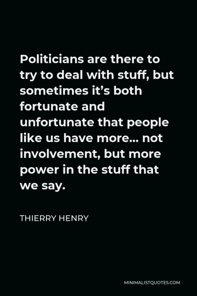 Thierry Henry Quote - Politicians are there to try to deal with stuff, but sometimes it's both fortunate and unfortunate that people like us have more… not involvement, but more power in the stuff that we say.