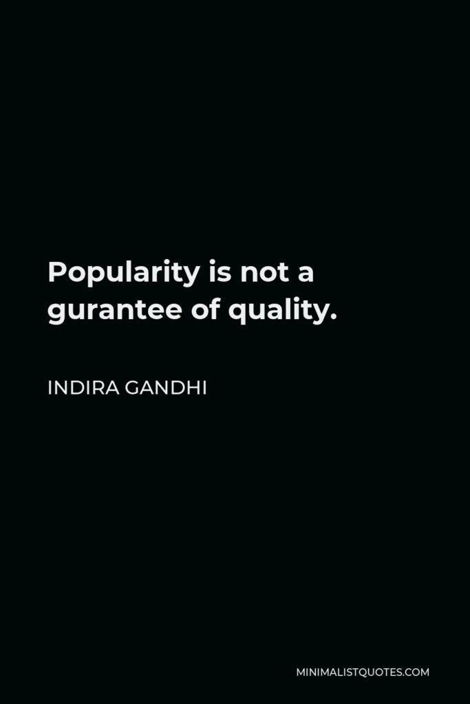 Indira Gandhi Quote - Popularity is not a gurantee of quality.