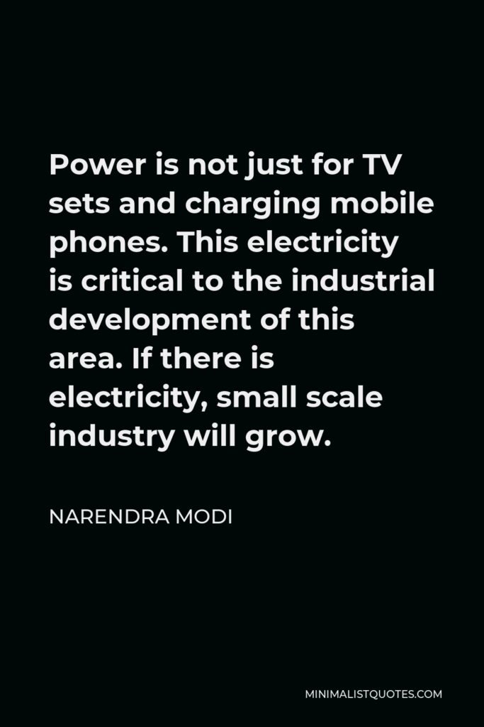 Narendra Modi Quote - Power is not just for TV sets and charging mobile phones. This electricity is critical to the industrial development of this area. If there is electricity, small scale industry will grow.