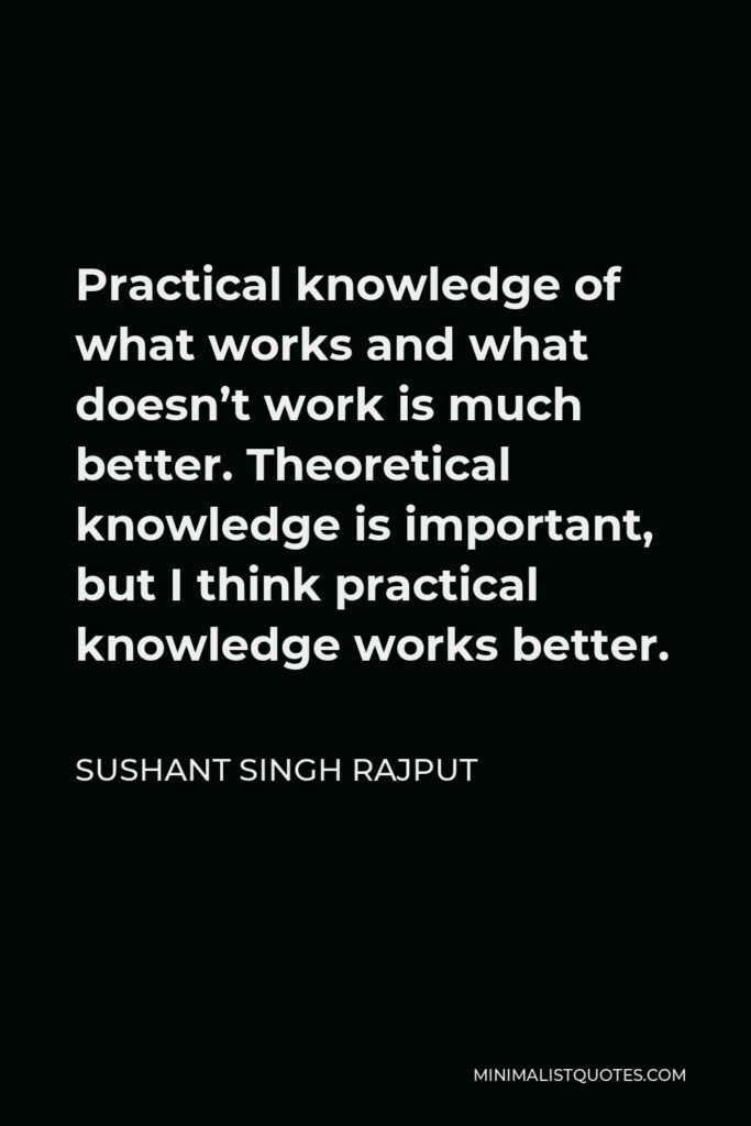 Sushant Singh Rajput Quote - Practical knowledge of what works and what doesn't work is much better. Theoretical knowledge is important, but I think practical knowledge works better.