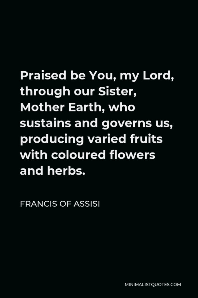 Francis of Assisi Quote - Praised be You, my Lord, through our Sister, Mother Earth, who sustains and governs us, producing varied fruits with coloured flowers and herbs.