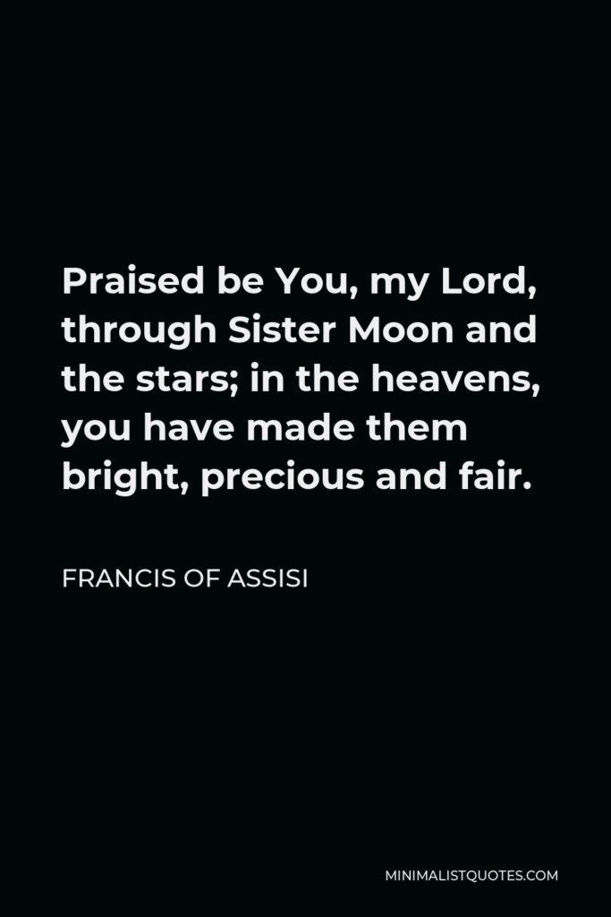 Francis of Assisi Quote - Praised be You, my Lord, through Sister Moon and the stars; in the heavens, you have made them bright, precious and fair.