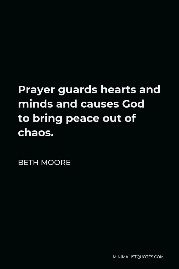 Beth Moore Quote - Prayer guards hearts and minds and causes God to bring peace out of chaos.