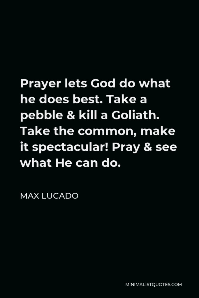 Max Lucado Quote - Prayer lets God do what he does best. Take a pebble & kill a Goliath. Take the common, make it spectacular! Pray & see what He can do.