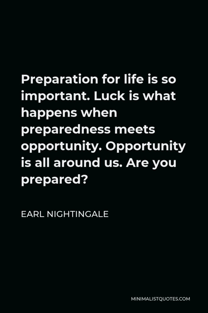 Earl Nightingale Quote - Preparation for life is so important. Luck is what happens when preparedness meets opportunity. Opportunity is all around us. Are you prepared?