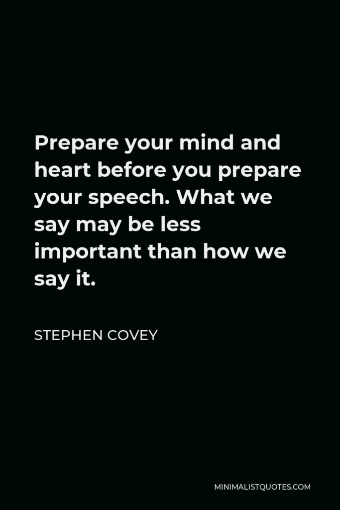 Stephen Covey Quote - Prepare your mind and heart before you prepare your speech. What we say may be less important than how we say it.