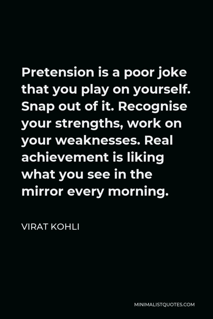 Virat Kohli Quote - Pretension is a poor joke that you play on yourself. Snap out of it. Recognise your strengths, work on your weaknesses. Real achievement is liking what you see in the mirror every morning.