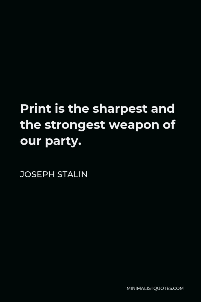 Joseph Stalin Quote - Print is the sharpest and the strongest weapon of our party.