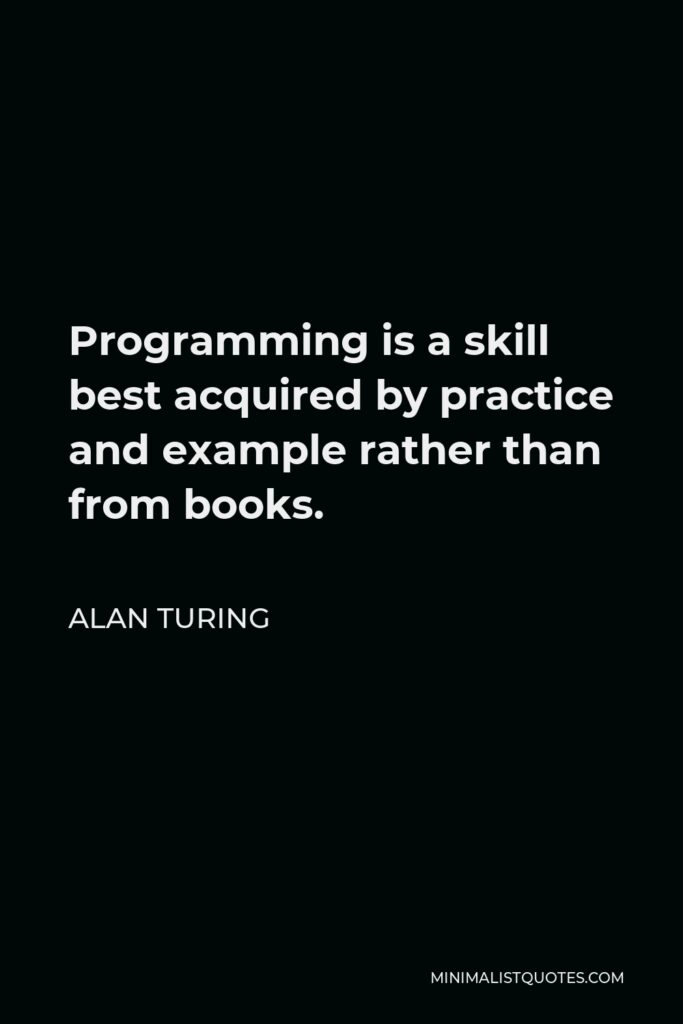 Alan Turing Quote - Programming is a skill best acquired by practice and example rather than from books.