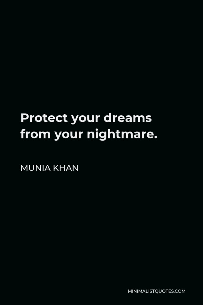 Munia Khan Quote - Protect your dreams from your nightmare.