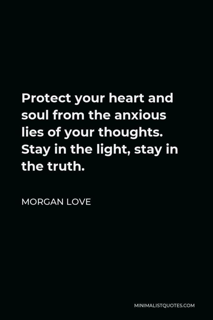 Morgan Love Quote - Protect your heart and soul from the anxious lies of your thoughts. Stay in the light, stay in the truth.
