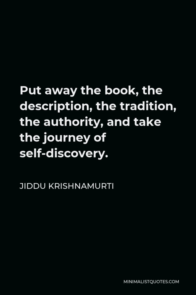 Jiddu Krishnamurti Quote - Put away the book, the description, the tradition, the authority, and take the journey of self-discovery.