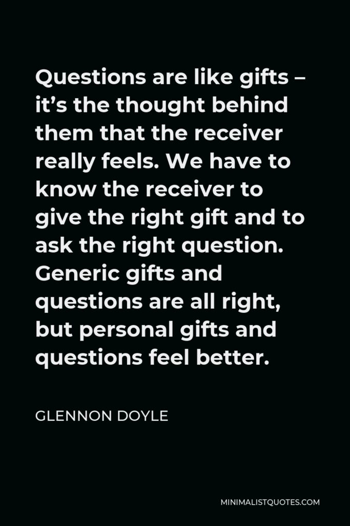 Glennon Doyle Quote - Questions are like gifts – it's the thought behind them that the receiver really feels. We have to know the receiver to give the right gift and to ask the right question. Generic gifts and questions are all right, but personal gifts and questions feel better.