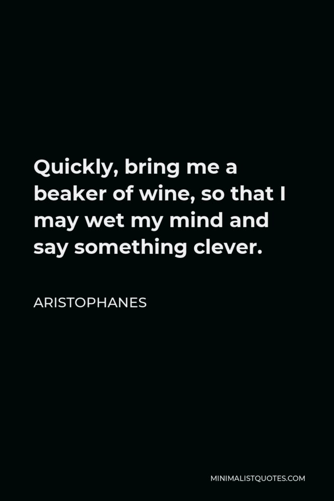 Aristophanes Quote - Quickly, bring me a beaker of wine, so that I may wet my mind and say something clever.
