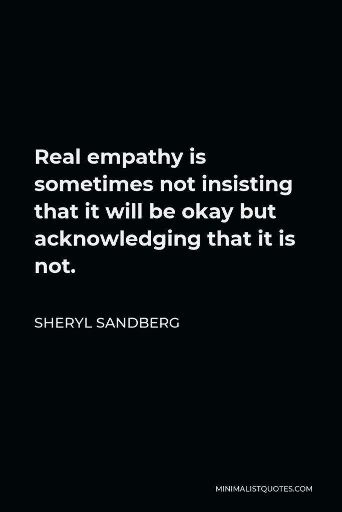 Sheryl Sandberg Quote - Real empathy is sometimes not insisting that it will be okay but acknowledging that it is not.