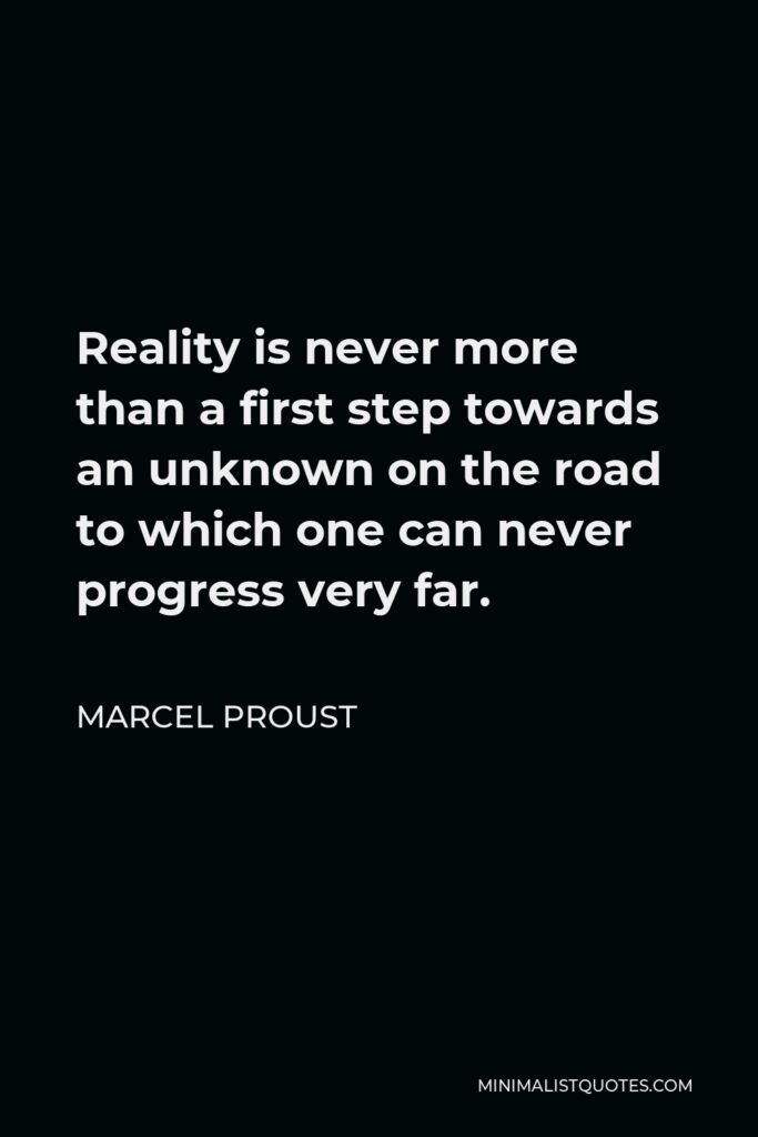 Marcel Proust Quote - Reality is never more than a first step towards an unknown on the road to which one can never progress very far.