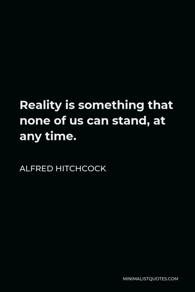 Alfred Hitchcock Quote - Reality is something that none of us can stand, at any time.