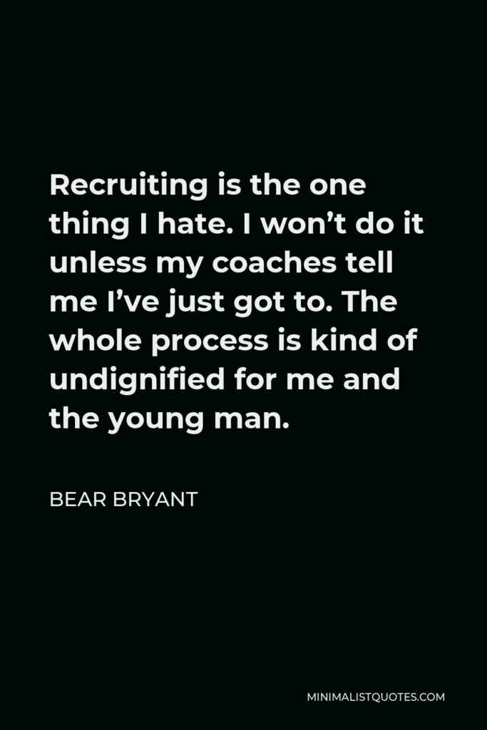 Bear Bryant Quote - Recruiting is the one thing I hate. I won't do it unless my coaches tell me I've just got to. The whole process is kind of undignified for me and the young man.