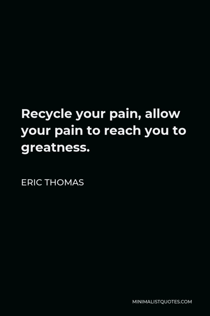 Eric Thomas Quote - Recycle your pain, allow your pain to reach you to greatness.