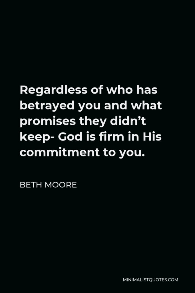 Beth Moore Quote - Regardless of who has betrayed you and what promises they didn't keep- God is firm in His commitment to you.