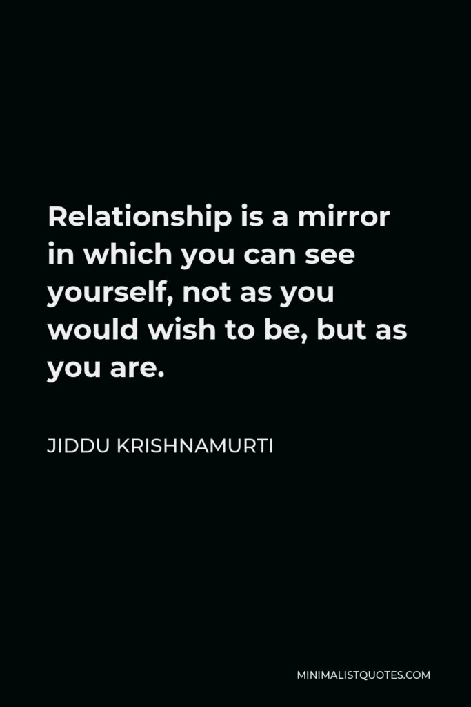 Jiddu Krishnamurti Quote - Relationship is a mirror in which you can see yourself, not as you would wish to be, but as you are.