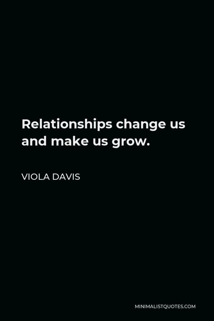 Viola Davis Quote - Relationships change us and make us grow.