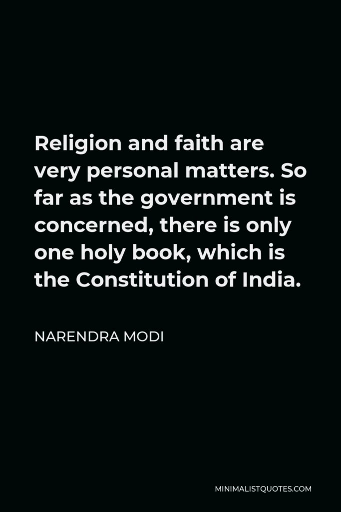 Narendra Modi Quote - Religion and faith are very personal matters. So far as the government is concerned, there is only one holy book, which is the Constitution of India.