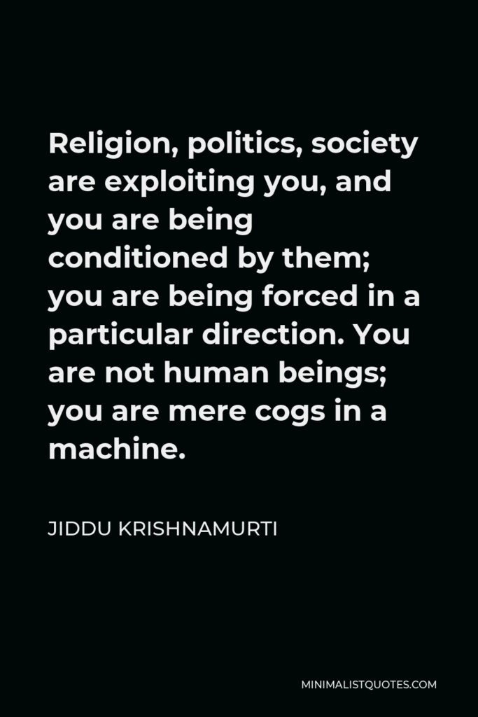 Jiddu Krishnamurti Quote - Religion, politics, society are exploiting you, and you are being conditioned by them; you are being forced in a particular direction. You are not human beings; you are mere cogs in a machine.