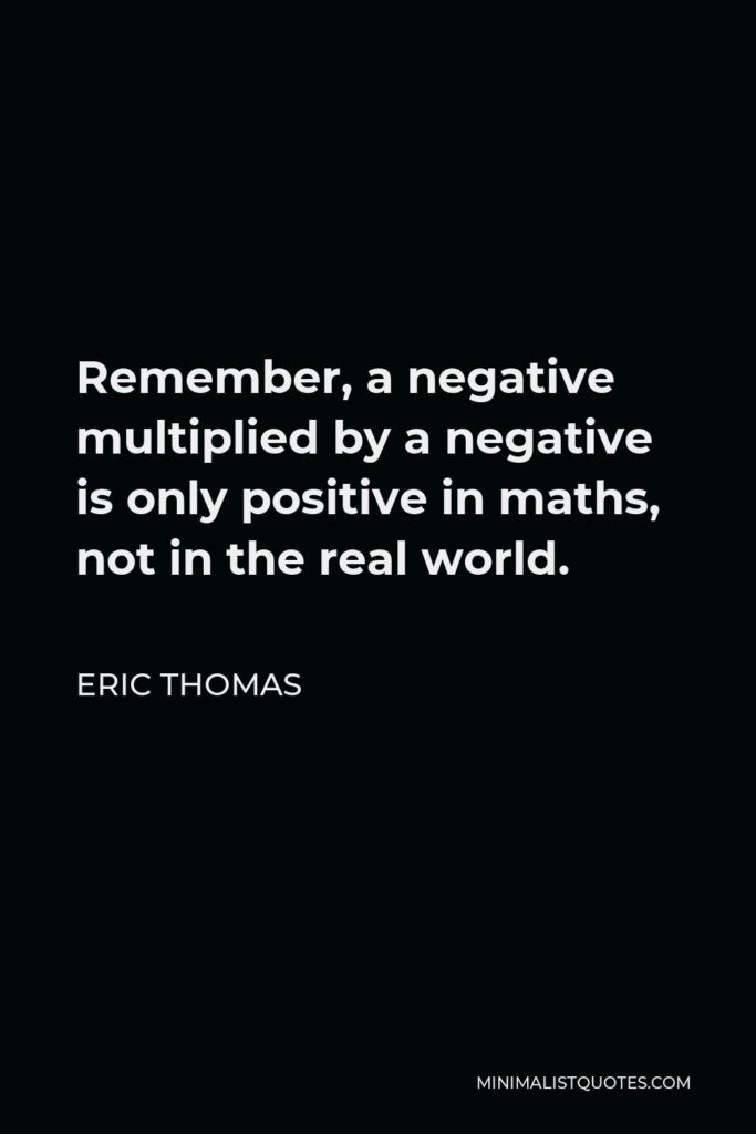 Eric Thomas Quote - Remember, a negative multiplied by a negative is only positive in maths, not in the real world.