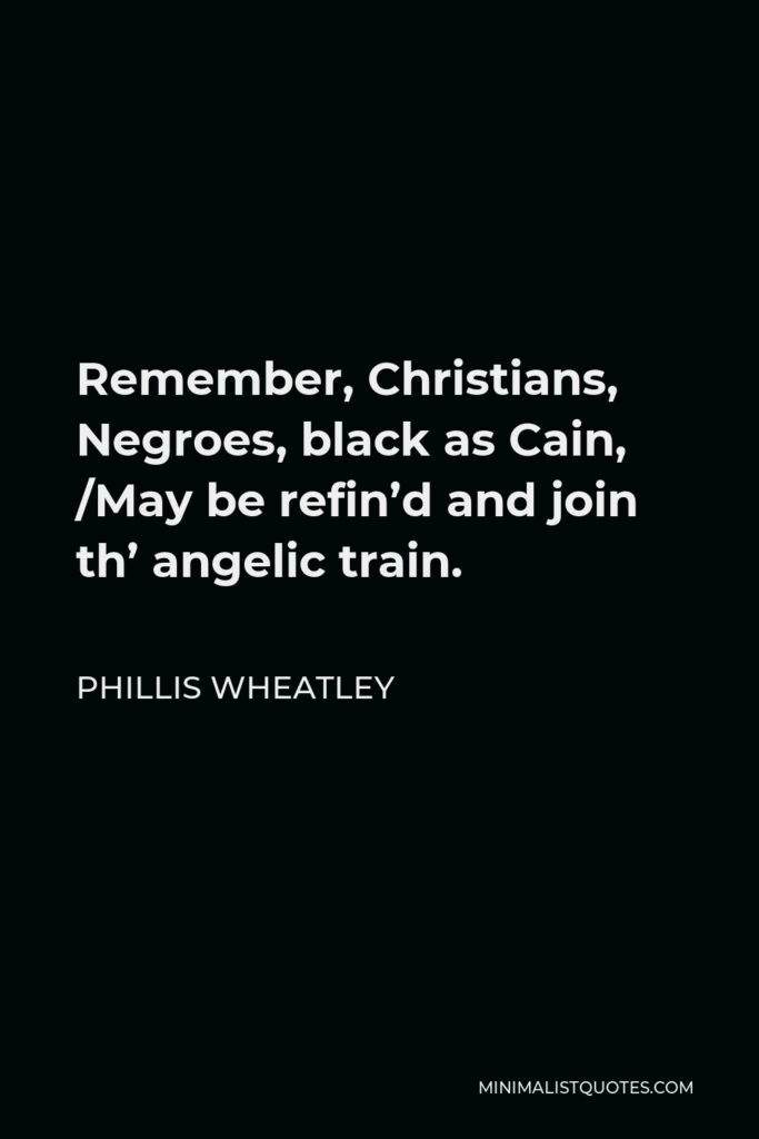 Phillis Wheatley Quote - Remember, Christians, Negroes, black as Cain, /May be refin'd and join th' angelic train.