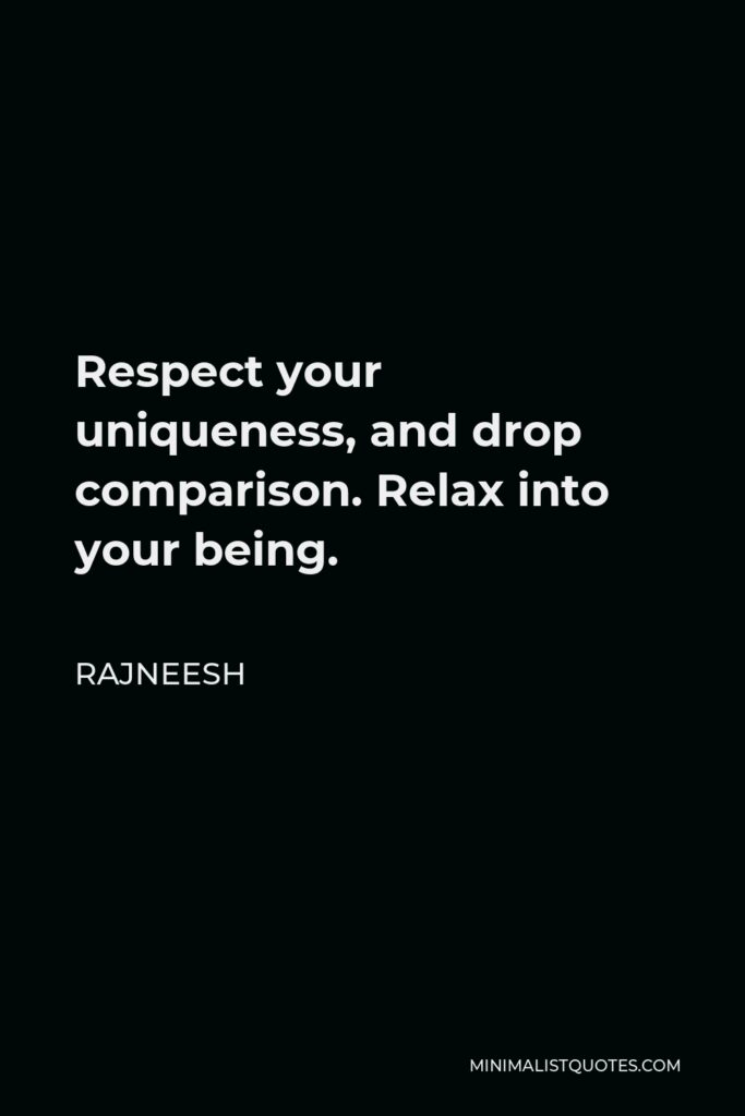 Rajneesh Quote - Respect your uniqueness, and drop comparison. Relax into your being.