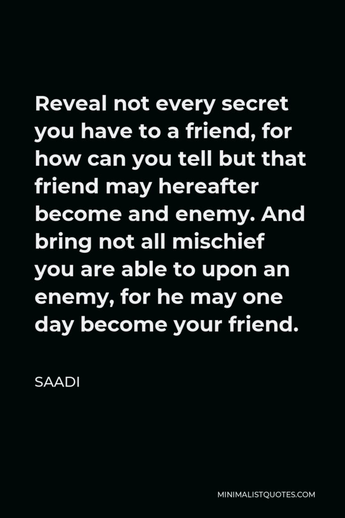 Saadi Quote - Reveal not every secret you have to a friend, for how can you tell but that friend may hereafter become and enemy. And bring not all mischief you are able to upon an enemy, for he may one day become your friend.