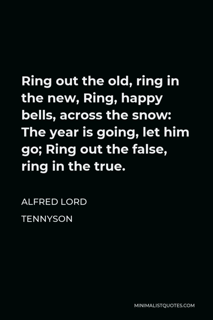 Alfred Lord Tennyson Quote - Ring out the old, ring in the new, Ring, happy bells, across the snow: The year is going, let him go; Ring out the false, ring in the true.