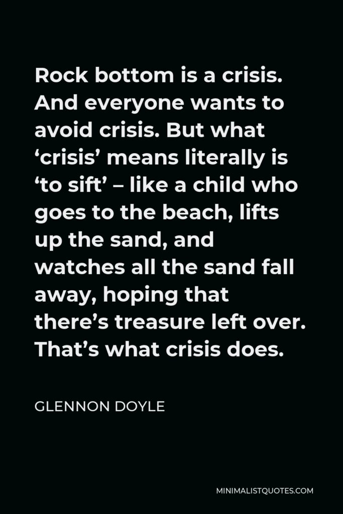 Glennon Doyle Quote - Rock bottom is a crisis. And everyone wants to avoid crisis. But what 'crisis' means literally is 'to sift' – like a child who goes to the beach, lifts up the sand, and watches all the sand fall away, hoping that there's treasure left over. That's what crisis does.