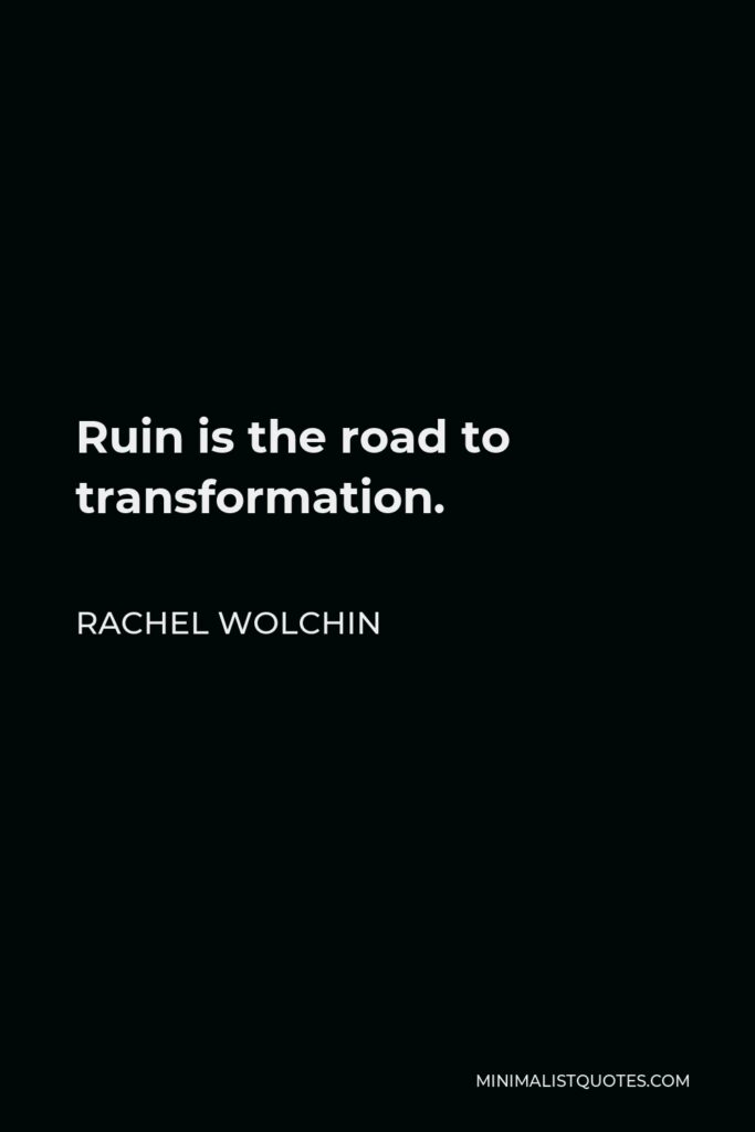 Rachel Wolchin Quote - Ruin is the road to transformation.