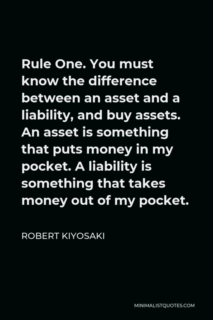 Robert Kiyosaki Quote - Rule One. You must know the difference between an asset and a liability, and buy assets. An asset is something that puts money in my pocket. A liability is something that takes money out of my pocket.